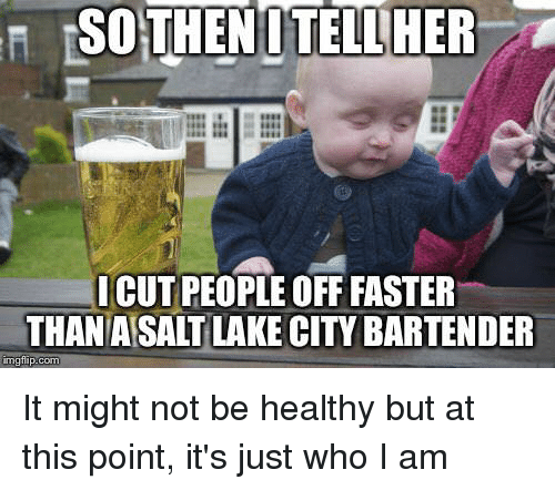 Advice Animals, Who, and City: SO  THENOTELLHER  I CUT PEOPLE OFF FASTER  THAN ASALT LAKE CITY BARTENDER It might not be healthy but at this point, it's just who I am