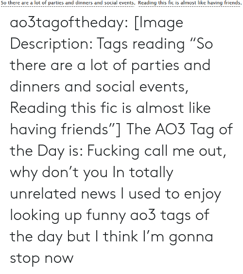 "Friends, Fucking, and Funny: So there are a lot of parties and dinners and social events, Reading this fic is almost like having friends, ao3tagoftheday:  [Image Description: Tags reading ""So there are a lot of parties and dinners and social events, Reading this fic is almost like having friends""]  The AO3 Tag of the Day is: Fucking call me out, why don't you   In totally unrelated news I used to enjoy looking up funny ao3 tags of the day but I think I'm gonna stop now"