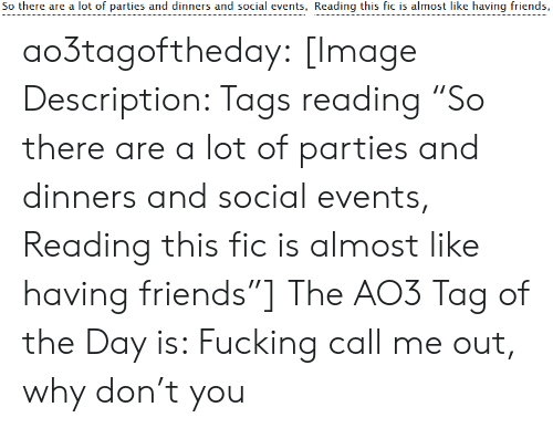 "Friends, Fucking, and Target: So there are a lot of parties and dinners and social events, Reading this fic is almost like having friends, ao3tagoftheday:  [Image Description: Tags reading ""So there are a lot of parties and dinners and social events, Reading this fic is almost like having friends""]  The AO3 Tag of the Day is: Fucking call me out, why don't you"