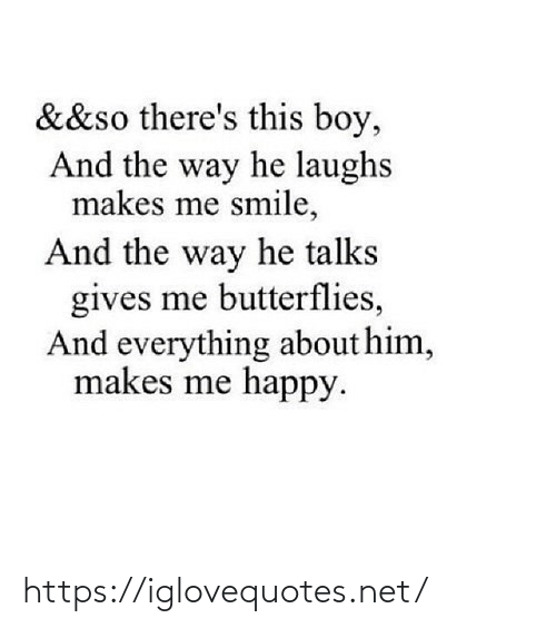 Gives: &&so there's this boy,  And the way he laughs  makes me smile,  And the way he talks  gives me butterflies,  And everything about him,  makes me happy. https://iglovequotes.net/