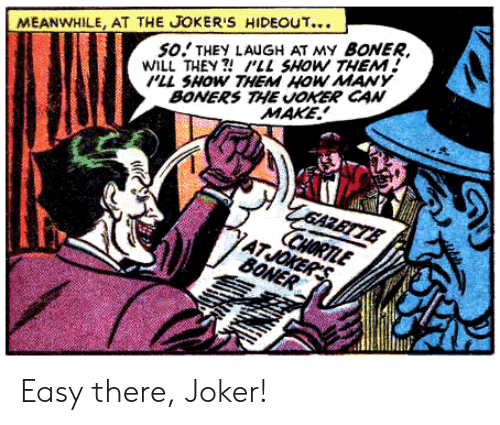 Easy There: SO THEY LAUGH AT MY BONER  WILL THEY?'LL SHOW THEM  LL SHOW THEM HOW MAY  BONERS THE JOKER CAN  MEANWHILE, AT THE JOKER'S HIDEOUT...  MAKE  GAZETTE  CHORTLE  ATJOKER'S  BONER Easy there, Joker!