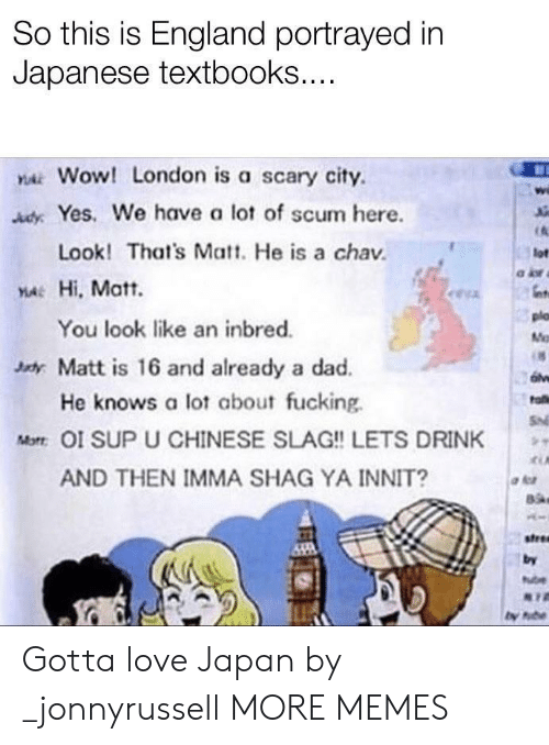 Dad, Dank, and England: So this is England portrayed in  Japanese textbooks....  YAWOW! London is a scary city  AdyYes. We have a lot of scum here.  Look! That's Matt. He is a chav  lot  YA Hi, Matt.  plo  You look like an inbred.  M  xdy Matt is 16 and already a dad.  He knows a lot about fucking  fa  S  Mot OI SUP U CHINESE SLAG!! LETS DRINK  AND THEN IMMA SHAG YA INNIT?  stree  by  ube Gotta love Japan by _jonnyrussell MORE MEMES