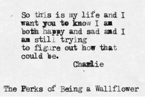 Charlie, Life, and Happy: So this is ny life and I  want you te know I a  both happy and sad ㏂d 1  am still trying  to figure out how that  could be.  Charlie  The Perks of Being a Wallflower