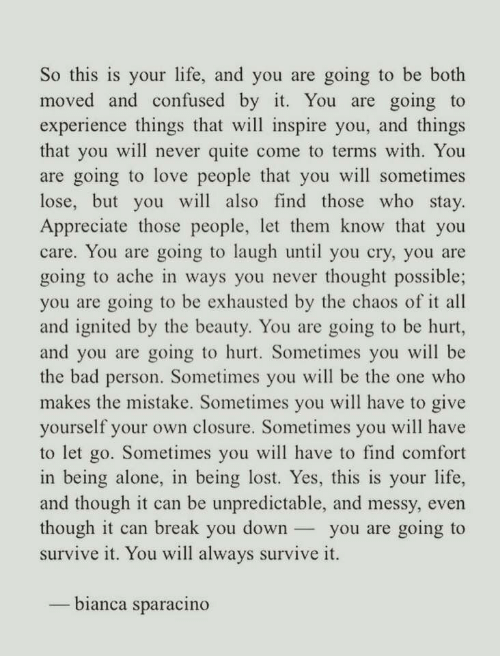 Being Alone, Bad, and Confused: So this is your life, and you are going to be both  moved and confused by it. You are going to  experience things that will inspire you, and things  that you will never quite come to terms with. You  are going to love people that you will sometimes  lose, but you will also find those who stay.  Appreciate those people, let them know that you  care. You are going to laugh until you cry, you are  going to ache in ways you never thought possible;  you are going to be exhausted by the chaos of it all  and ignited by the beauty. You are going to be hurt,  and you are going to hurt. Sometimes you will be  the bad person. Sometimes you will be the one who  makes the mistake. Sometimes you will have to give  yourself your own closure. Sometimes you will have  to let go. Sometimes vou will have to find comfort  in being alone, in being lost. Yes, this is your life,  and though it can be unpredictable, and messy, even  though it can break you downyou are going to  survive it. You will always survive it.  bianca sparacino