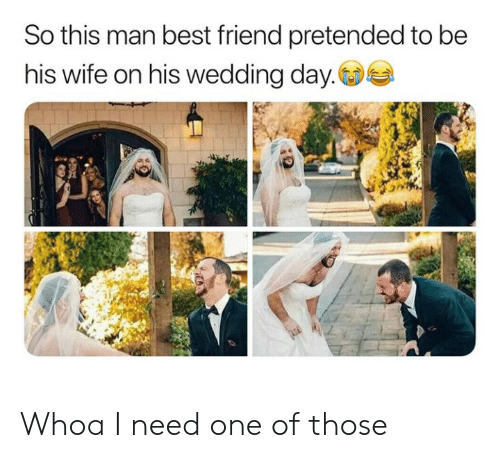 Best Friend, Best, and Wife: So this man best friend pretended to be  his wife on his wedding day. Whoa I need one of those