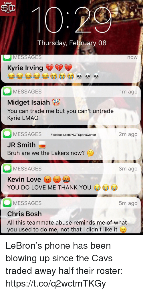 Bruh, Cavs, and Chris Bosh: sO  Thursday, February 08  MESSAGES  now  Kyrie Irving  MESSAGES  Midget Isaiah  You can trade me but you can't untrade  Kyrie LMAO  1m ago  MESSAGES  JR Smith  Bruh are we the Lakers now?  Facebook.com/NOTSportsCenter  2m ago  MESSAGES  Kevin Love y  YOU DO LOVE ME THANK YO  3m ago  MESSAGES  Chris Bosh  All this teammate abuse reminds me of what  you used to do me, not that I didn't like it G  5m ago LeBron's phone has been blowing up since the Cavs traded away half their roster: https://t.co/q2wctmTKGy