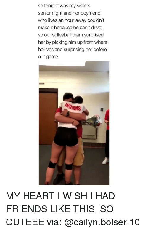 Wish I Had Friends: so tonight was my sisters  senior night and her boyfriend  who lives an hour away couldn't  make it because he can't drive,  so our volleyball team surprised  her by picking him up from where  he lives and surprising her before  our game.  INDANS MY HEART I WISH I HAD FRIENDS LIKE THIS, SO CUTEEE via: @cailyn.bolser.10