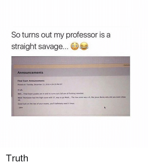 final exam: So turns out my professor isa  straight savage... 0  iestia  Announcements  Final Exam Announcements  Posted on Tuesday, December 13. 2016 42429 PM ST  Hi all  Wel... Final Exam grades are in and its turns out Yall are all fucking retarded.  Mark Thompson had the high score with 57, way to go Mark... The low score was a 6, like jesus Becky why did you even show  up,  Good luck on the rest of your exams, youll definitely need it imao Truth