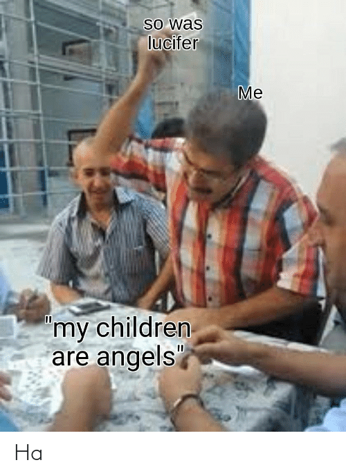 "Lucifer: So was  lucifer  Me  'my children  are angels"" Ha"