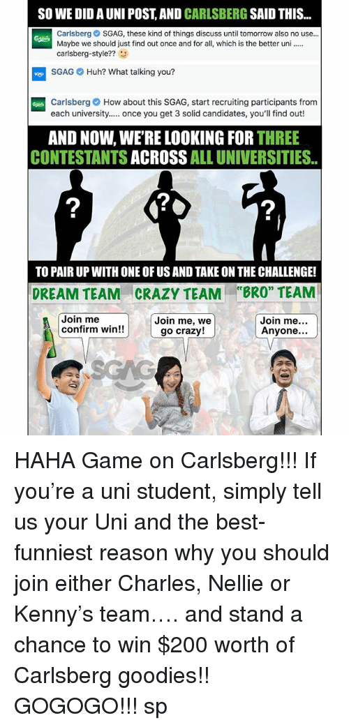 """Confirmated: SO WE DID A UNI POST, AND CARLSBERG SAID THIS  Carlsberg SGAG, these kind of things discuss until tomorrow also no use..  Maybe we should just find out once and for all, which is the better un  carlsberg-style??3  SGAG Huh? What talking you?  Carlsberg How about this SGAG, start recruiting participants from  each university. once you get 3 solid candidates, you'll find out!  AND NOW, WE'RE LOOKING FOR THREE  CONTESTANTS ACROSS ALL UNIVERSITIES.  2  2  TO PAIR UP WITH ONE OF US AND TAKE ON THE CHALLENGE!  CRAZY TEAM  Join me, we  ce  DREAM TEAM  """"BRO"""" TEAM  Join me  confirm win!!  Join me  Anyone...  go crazy! HAHA Game on Carlsberg!!! If you're a uni student, simply tell us your Uni and the best-funniest reason why you should join either Charles, Nellie or Kenny's team…. and stand a chance to win $200 worth of Carlsberg goodies!! GOGOGO!!! sp"""
