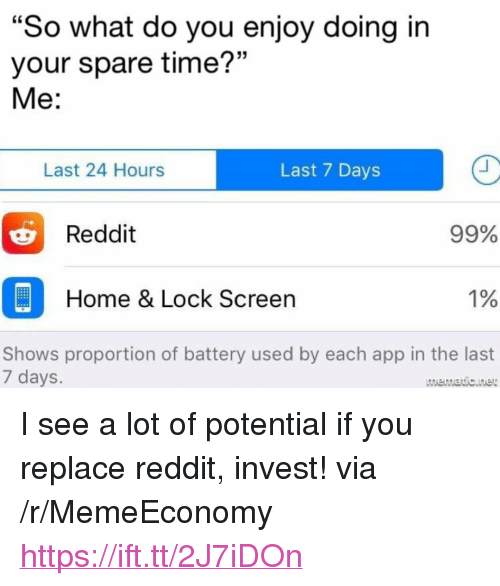 "Lock Screen: ""So what do you enjoy doing in  your spare time?""  Me:  Last 24 Hours  Last 7 Days  99%  1%  Shows proportion of battery used by each app in the last  Reddit  Home & Lock Screen  7 days  mematicnet <p>I see a lot of potential if you replace reddit, invest! via /r/MemeEconomy <a href=""https://ift.tt/2J7iDOn"">https://ift.tt/2J7iDOn</a></p>"