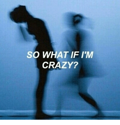 Crazy, What, and What If: SO WHAT IF I'M  CRAZY?