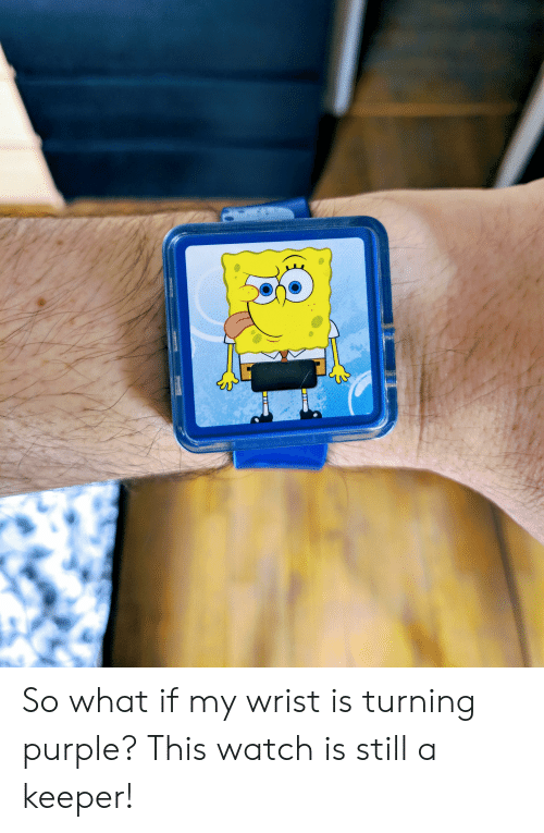 SpongeBob, Purple, and Watch: So what if my wrist is turning purple? This watch is still a keeper!