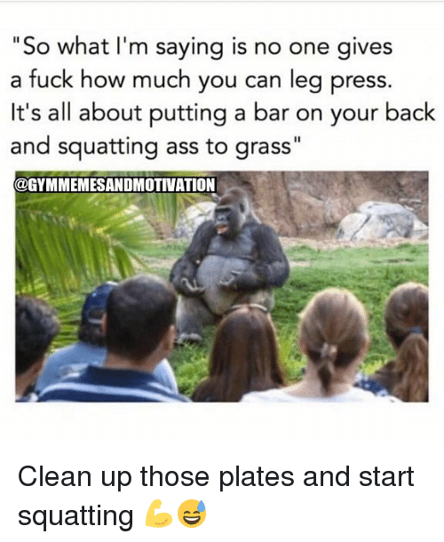 "Grasse: ""So what I'm saying is no one gives  a fuck how much you can leg press.  It's all about putting a bar on your back  and squatting ass to grass""  @GYMMEMESANDMOTIVATION Clean up those plates and start squatting 💪😅"