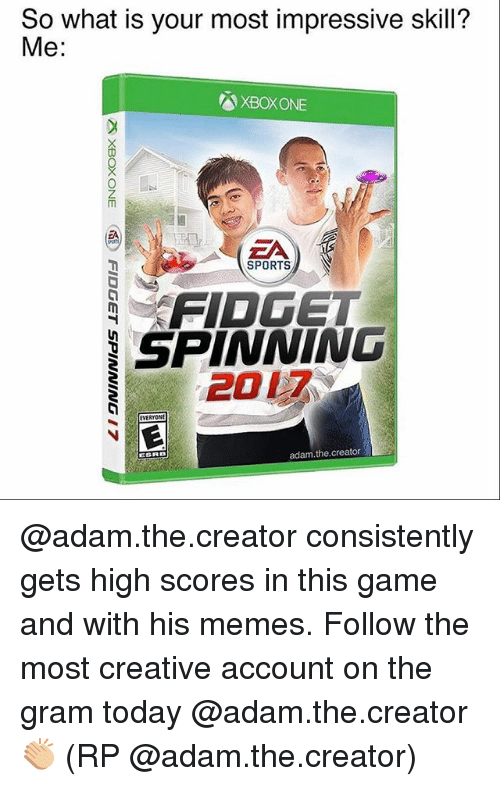 Most Impressive: So what is your most impressive skill?  Me:  XBOXONE  EA  SPORTS  N  FIDGET  SPINNING  2017  EVERYONI  adam, the creator  ESRB @adam.the.creator consistently gets high scores in this game and with his memes. Follow the most creative account on the gram today @adam.the.creator 👏🏼 (RP @adam.the.creator)