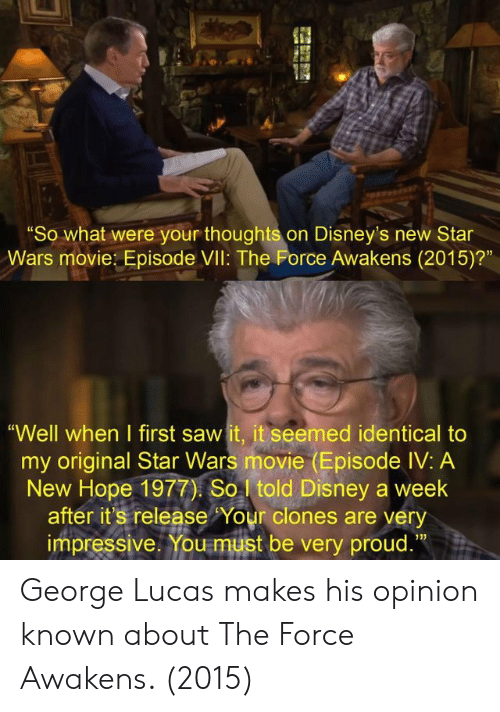 "George Lucas: ""So what were your thoughts on Disney's new Star  Wars movie: Episode VIl: The Force Awakens (2015)?""  ""Well when I first saw it, it seemed identical to  my original Star Wars movie (Episode IV: A  New Hope 1977) So told Disney a week  after it's release Your clones are very  impressive. You must be very proud.""  13) George Lucas makes his opinion known about The Force Awakens. (2015)"