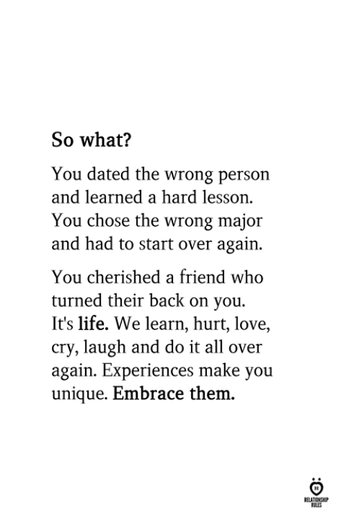 Life, Love, and Back: So what?  You dated the wrong person  and learned a hard lesson.  You chose the wrong major  and had to start over again.  You cherished a friend who  turned their back on you.  It's life. We learn, hurt, love,  cry, laugh and do it all over  again. Experiences make you  unique. Embrace them.  RULES