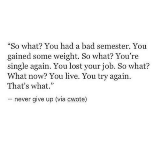 "never give up: ""So what? You had a bad semester. You  gained some weight. So what? You're  single again. You lost your job. So what?  What now? You live. You try again.  That's what.""  never give up (via cwote)"