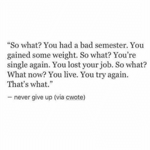 "never give up: ""So what You had a bad semester. You  gained some weight. So what? You're  single again. You lost your job. So what?  What now? You live. You try again  That's what.""  never give up (via cwote)"