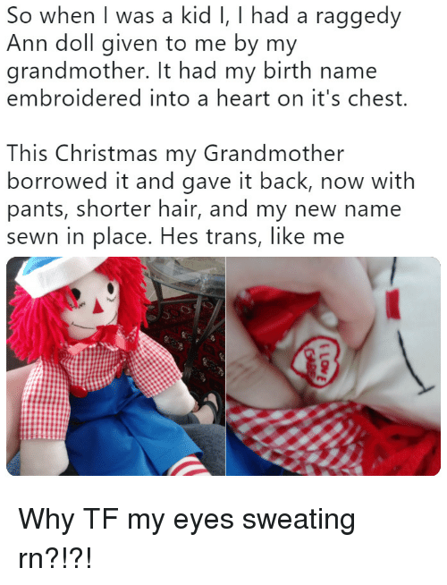 this christmas: So when I was a kid I, I had a raggedy  Ann doll given to me by my  grandmother. It had my birth name  embroidered into a heart on it's chest.  This Christmas my Grandmother  borrowed it and gave it back, now with  pants, shorter hair, and my new name  sewn in place. Hes trans, like me Why TF my eyes sweating rn?!?!