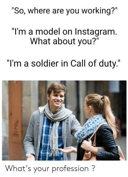 """Instagram, Call of Duty, and Working: """"So, where are you working?""""  """"I'm a model on Instagram.  What about you?""""  """"I'm a soldier in Call of duty."""" What's your profession  ?"""