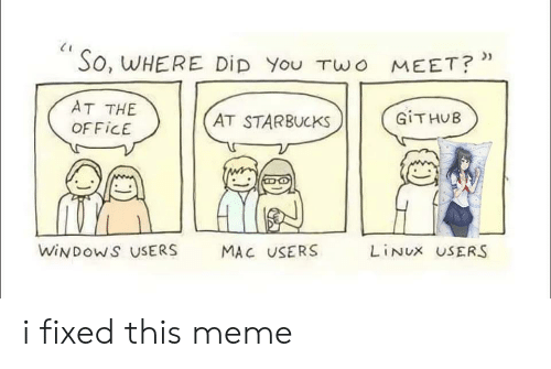 where did: So, WHERE DiD You TWo MEET?*  AT THE  GITHUB  AT STARBUCKS  OFFICE  WINDOWS USERS  LINUX USERS  MAC USERS i fixed this meme