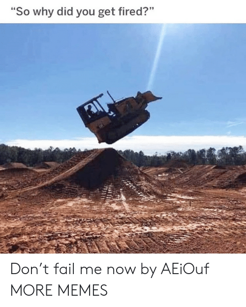 """Dank, Fail, and Memes: """"So why did you get fired?"""" Don't fail me now by AEiOuf MORE MEMES"""