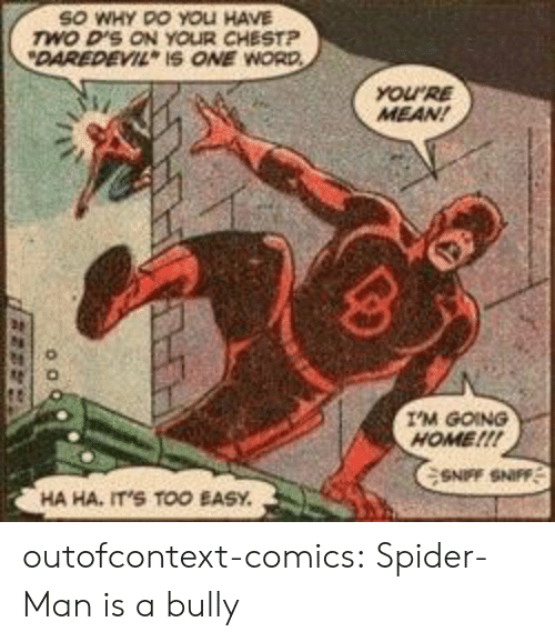 Too Easy: SO WHY DO YOLI HAVE  wo D'S ON YOUR CHESTP  DAREDEVIL IS ONE WORD  YOURE  MEAN!  I'M GOING  HOME!!!  SNFF SNIFF  HA HA, IT'S TOO EASY outofcontext-comics:  Spider-Man is a bully