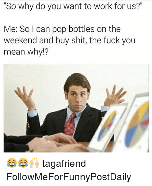 "Fuck You Meaning: ""So why do you want to work for us?""  Me: So I can pop bottles on the  weekend and buy shit, the fuck you  mean why!? 😂😂🙌🏼 tagafriend FollowMeForFunnyPostDaily"
