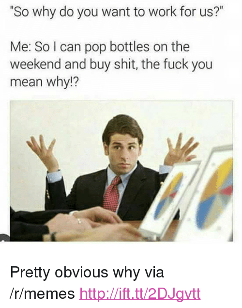 "The Fuck You Mean: So why do you want to work for us?""  Me: So I can pop bottles on the  weekend and buy shit, the fuck you  mean why!?  2 <p>Pretty obvious why via /r/memes <a href=""http://ift.tt/2DJgvtt"">http://ift.tt/2DJgvtt</a></p>"