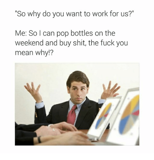 "Fuck You Meaning: ""So why do you want to work for us?""  Me: So I can pop bottles on the  weekend and buy shit, the fuck you  mean why?"