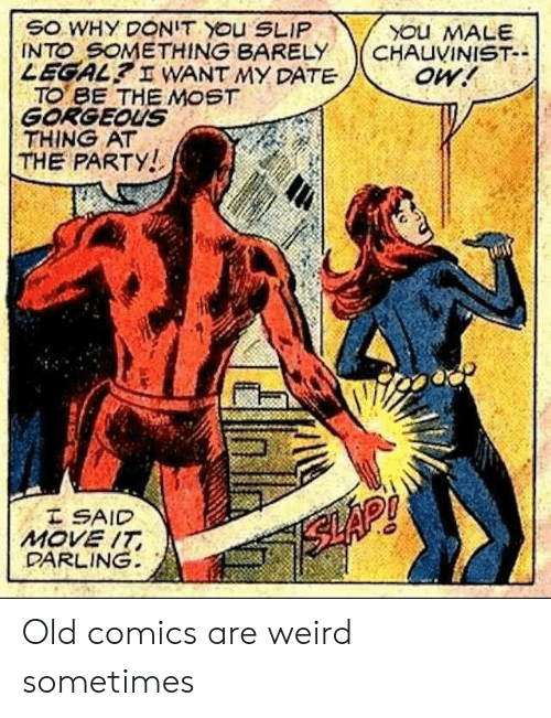 Legal: SO WHY DONIT YOu SLIP  INTO SOMETHING BARELY  LEGAL? I WANT MY DATE  TO BE THE MOST  GORGEOUS  THING AT  THE PARTY!  YOu MALE  CHAUVINIST-  oW!  I SAID  MOVE IT  DARLING  SLAP! Old comics are weird sometimes