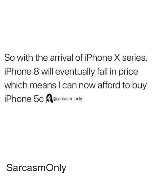 Funny, Iphone, and Memes: So with the arrival of iPhone X series,  lPhone 8 will eventually tall in price  which means l can now afford to buy  @sarcasm only SarcasmOnly