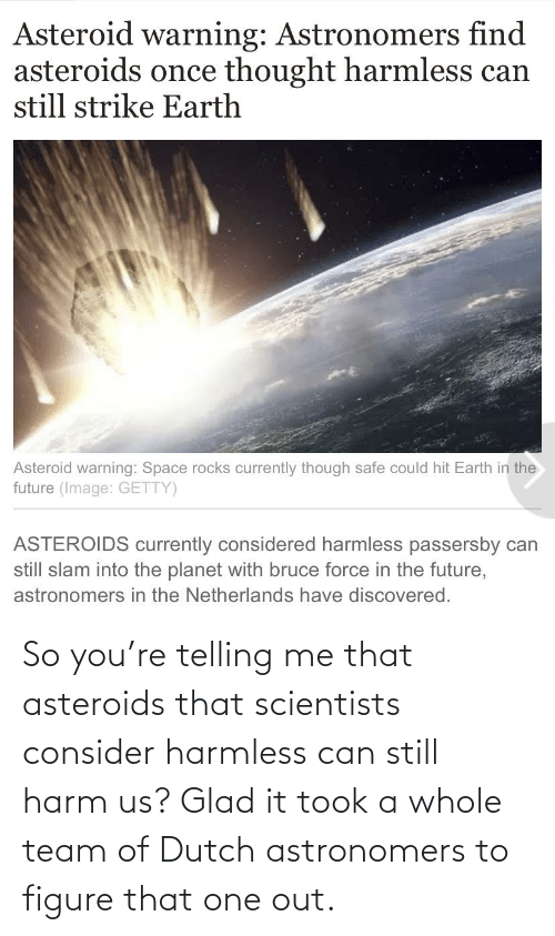Telling: So you're telling me that asteroids that scientists consider harmless can still harm us? Glad it took a whole team of Dutch astronomers to figure that one out.