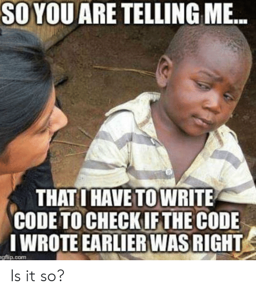 the code: SO YOU ARE TELLING M...  THATO HAVE TO WRITE  CODE TO CHECKIF THE CODE  IWROTE EARLIER WAS RIGHT  gflip.com Is it so?