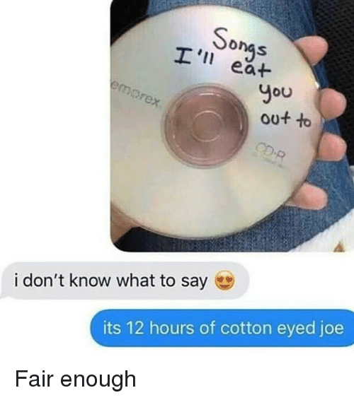 Cotton Eyed Joe: So  You  out to  i don't know what to say  its 12 hours of cotton eyed joe Fair enough