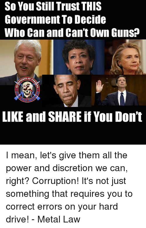 Discretion: So You Still Trust THIS  Government To Decide  Who Can and Can't Own Guns?  CE or  LIKE and SHARE if You Don't I mean, let's give them all the power and discretion we can, right?  Corruption!  It's not just something that requires you to correct errors on your hard drive! - Metal Law