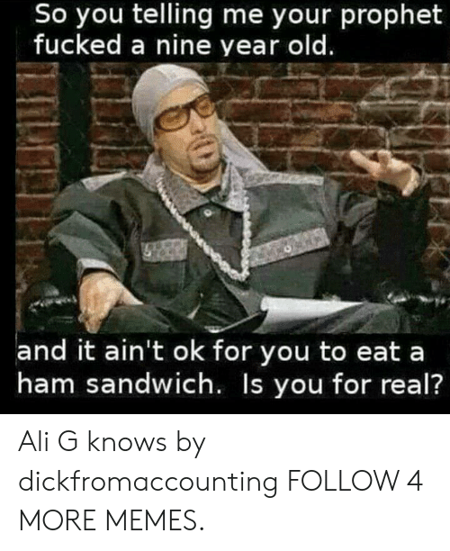 ali g: So you telling me your prophet  fucked a nine year old.  and it ain't ok for you to eat a  ham sandwich. Is you for real? Ali G knows by dickfromaccounting FOLLOW 4 MORE MEMES.