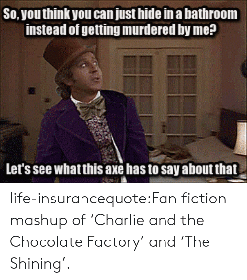 Charlie, Life, and Tumblr: So, you think you can just hide in a bathroom  instead of getting murdered by me?  Let's see what this axe has to say about that life-insurancequote:Fan fiction mashup of 'Charlie and the Chocolate Factory' and 'The Shining'.