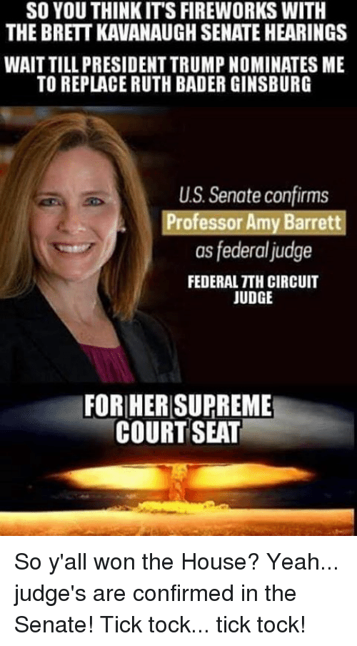 bader: SO YOU THINKIT'S FIREWORKS WITH  THE BRETT KAVANAUGH SENATE HEARINGS  WAIT TILL PRESIDENT TRUMP NOMINATES ME  TO REPLACE RUTH BADER GINSBURG  US. Senate confirms  Professor Amy Barrett  as federal judge  FEDERAL TTH CIRCUIT  JUDGE  FORHER SUPREME  COURT SEAT So y'all won the House? Yeah... judge's are confirmed in the Senate! Tick tock... tick tock!