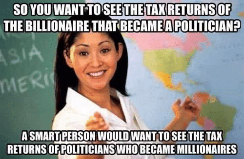Memes, 🤖, and Billionaire: SO YOU WANT TO SEETHETAX RETURNS OF  THE BILLIONAIRE THAT BECAME A POLITICIAN?  MER  ASMARTPERSON WOULD WANT TOSEE THE TAX  RETURNS OF POLITICIANSWHO BECAME MILLIONAIRES