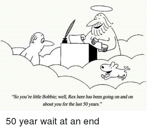 """Been, You, and For: """"So you're little Bobbie; well, Rex here has been going on and on  about you for the last 50 years."""" 50 year wait at an end"""