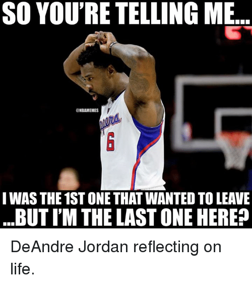 DeAndre Jordan: SO YOU'RE TELLING ME  @NBAMEMES  IWAS THE 1ST ONE THAT WANTED TO LEAVE  BUT I'M THE LAST ONE HERE? DeAndre Jordan reflecting on life.