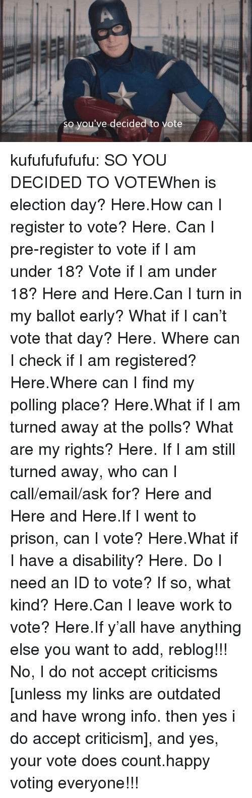 Aclu: so you've decided to vote kufufufufufu:  SO YOU DECIDED TO VOTEWhen is election day? Here.How can I register to vote? Here. Can I pre-register to vote if I am under 18? Vote if I am under 18? Here and Here.Can I turn in my ballot early? What if I can't vote that day? Here. Where can I check if I am registered? Here.Where can I find my polling place? Here.What if I am turned away at the polls? What are my rights? Here. If I am still turned away, who can I call/email/ask for? Here and Here and Here.If I went to prison, can I vote? Here.What if I have a disability? Here. Do I need an ID to vote? If so, what kind? Here.Can I leave work to vote? Here.If y'all have anything else you want to add, reblog!!! No, I do not accept criticisms [unless my links are outdated and have wrong info. then yes i do accept criticism], and yes, your vote does count.happy voting everyone!!!