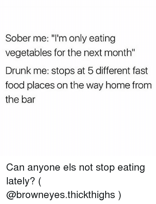 """Drunk, Fast Food, and Food: Sober me: """"l'm only eating  vegetables for the next month""""  Drunk me: stops at 5 different fast  food places on the way home from  the bar Can anyone els not stop eating lately? ( @browneyes.thickthighs )"""