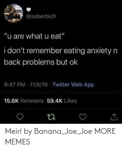 "Retweets: @soberbich  ""u are what u eat""  i don't remember eating anxietyn  back problems but ok  9:47 PM - 11/8/19 - Twitter Web App  15.6K Retweets 59.4K Likes Meirl by Banana_Joe_Joe MORE MEMES"