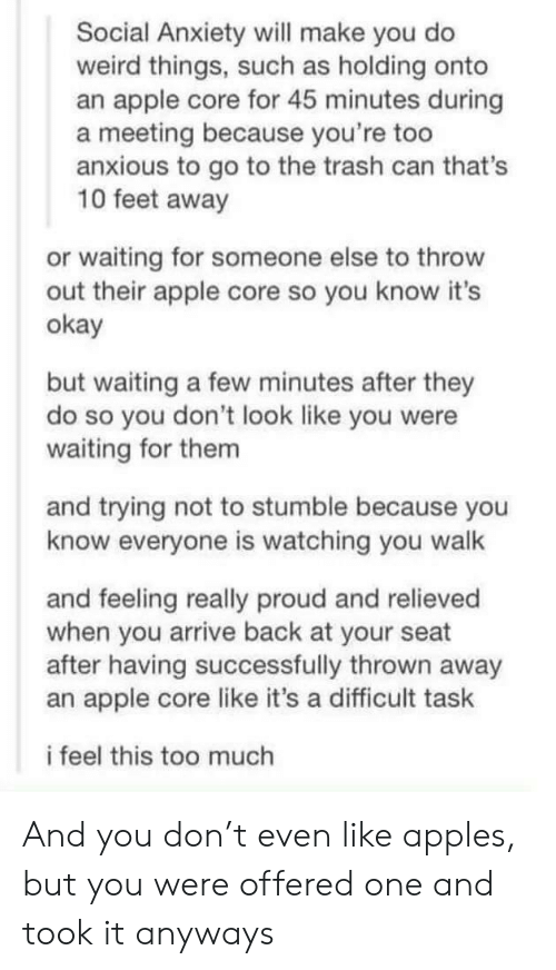 Were Waiting: Social Anxiety will make you do  weird things, such as holding onto  an apple core for 45 minutes during  a meeting because you're too  anxious to go to the trash can that's  10 feet away  or waiting for someone else to throw  out their apple core so you know it's  okay  but waiting a few minutes after they  do so you don't look like you were  waiting for them  and trying not to stumble because you  know everyone is watching you walk  and feeling really proud and relieved  when you arrive back at your seat  after having successfully thrown away  an apple core like it's a difficult task  i feel this too much And you don't even like apples, but you were offered one and took it anyways