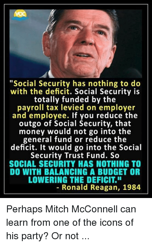 """balancing: """"Social Security has nothing to do  with the deficit. Social Security is  totally funded by the  payroll tax levied on employer  and employee. If you reduce the  outgo of Social Security, that  money would not go into the  general fund or reduce the  deficit. It would go into the Social  Security Trust Fund. So  SOCIAL SECURITY HAS NOTHING TO  DO WITH BALANCING A BUDGET OR  LOWERING THE DEFICIT.""""  8  - Ronald Reagan, 1984 Perhaps Mitch McConnell can learn from one of the icons of his party? Or not ..."""