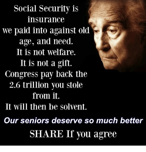 Memes, Old, and Back: Social Security is  insurance  we paid into against old  age, and need.  It is not welfare.  It is not a gift.  Congress pay back the  2.6 trillion you stole  from it.  It will then be solvent.  Our seniors deserve so much better  SHARE If you agree
