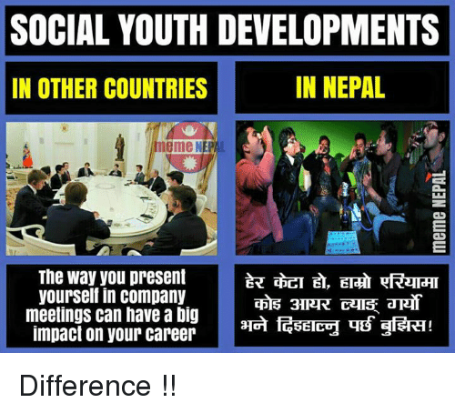 Country Meme: SOCIAL YOUTH DEVELOPMENTS  IN NEPAL  IN OTHER COUNTRIES  meme NEP  The way you present  yourself in company  meetings can have a big  3ERT!  impact on your career  GETECH THB Difference !!